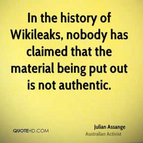 In the history of Wikileaks, nobody has claimed that the material being put out is not authentic.
