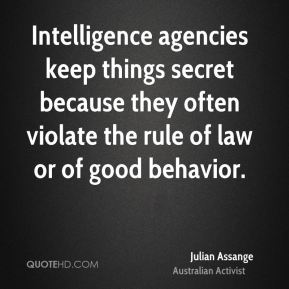 Julian Assange - Intelligence agencies keep things secret because they often violate the rule of law or of good behavior.