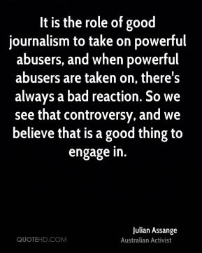 Julian Assange - It is the role of good journalism to take on powerful abusers, and when powerful abusers are taken on, there's always a bad reaction. So we see that controversy, and we believe that is a good thing to engage in.