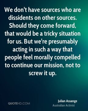 Julian Assange - We don't have sources who are dissidents on other sources. Should they come forward, that would be a tricky situation for us. But we're presumably acting in such a way that people feel morally compelled to continue our mission, not to screw it up.