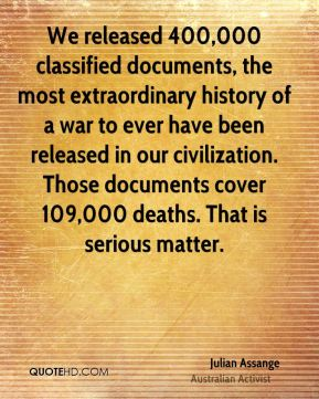 Julian Assange - We released 400,000 classified documents, the most extraordinary history of a war to ever have been released in our civilization. Those documents cover 109,000 deaths. That is serious matter.