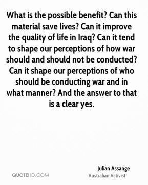Julian Assange - What is the possible benefit? Can this material save lives? Can it improve the quality of life in Iraq? Can it tend to shape our perceptions of how war should and should not be conducted? Can it shape our perceptions of who should be conducting war and in what manner? And the answer to that is a clear yes.