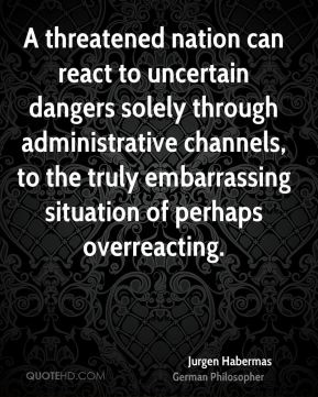 A threatened nation can react to uncertain dangers solely through administrative channels, to the truly embarrassing situation of perhaps overreacting.