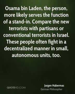 Osama bin Laden, the person, more likely serves the function of a stand-in. Compare the new terrorists with partisans or conventional terrorists in Israel. These people often fight in a decentralized manner in small, autonomous units, too.