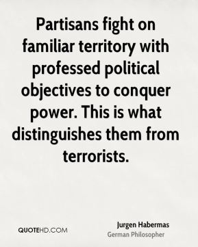 Jurgen Habermas - Partisans fight on familiar territory with professed political objectives to conquer power. This is what distinguishes them from terrorists.