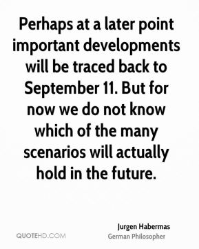 Perhaps at a later point important developments will be traced back to September 11. But for now we do not know which of the many scenarios will actually hold in the future.