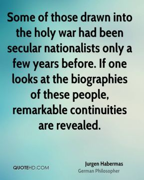 Jurgen Habermas - Some of those drawn into the holy war had been secular nationalists only a few years before. If one looks at the biographies of these people, remarkable continuities are revealed.