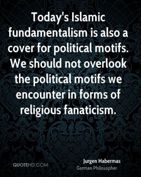 Jurgen Habermas - Today's Islamic fundamentalism is also a cover for political motifs. We should not overlook the political motifs we encounter in forms of religious fanaticism.