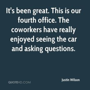 Justin Wilson  - It's been great. This is our fourth office. The coworkers have really enjoyed seeing the car and asking questions.