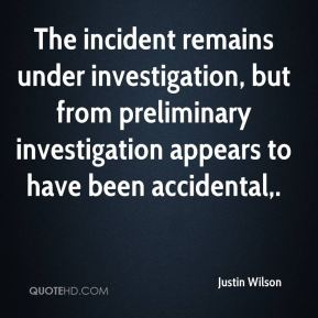 The incident remains under investigation, but from preliminary investigation appears to have been accidental.
