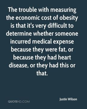 The trouble with measuring the economic cost of obesity is that it's very difficult to determine whether someone incurred medical expense because they were fat, or because they had heart disease, or they had this or that.