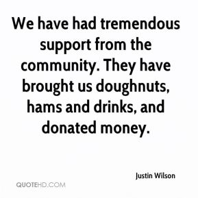 We have had tremendous support from the community. They have brought us doughnuts, hams and drinks, and donated money.