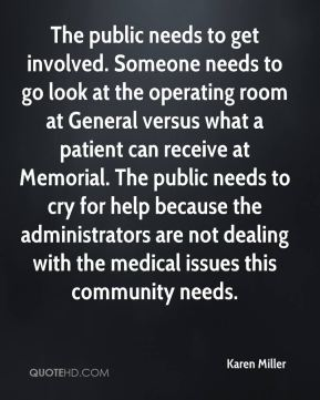 Karen Miller  - The public needs to get involved. Someone needs to go look at the operating room at General versus what a patient can receive at Memorial. The public needs to cry for help because the administrators are not dealing with the medical issues this community needs.