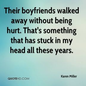 Karen Miller  - Their boyfriends walked away without being hurt. That's something that has stuck in my head all these years.