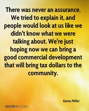 Karen Miller  - There was never an assurance. We tried to explain it, and people would look at us like we didn't know what we were talking about. We're just hoping now we can bring a good commercial development that will bring tax dollars to the community.