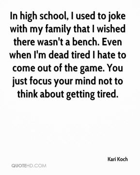 In high school, I used to joke with my family that I wished there wasn't a bench. Even when I'm dead tired I hate to come out of the game. You just focus your mind not to think about getting tired.