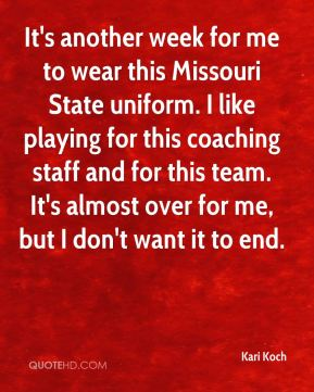 It's another week for me to wear this Missouri State uniform. I like playing for this coaching staff and for this team. It's almost over for me, but I don't want it to end.