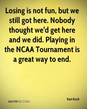 Kari Koch  - Losing is not fun, but we still got here. Nobody thought we'd get here and we did. Playing in the NCAA Tournament is a great way to end.