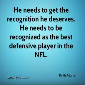Keith Adams  - He needs to get the recognition he deserves. He needs to be recognized as the best defensive player in the NFL.