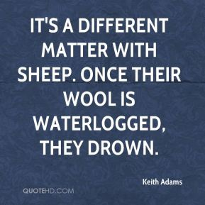 Keith Adams  - It's a different matter with sheep. Once their wool is waterlogged, they drown.