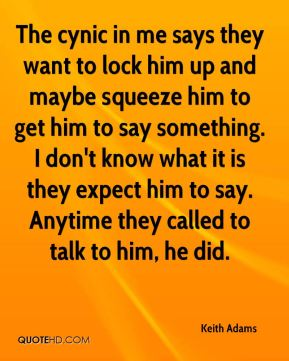 Keith Adams  - The cynic in me says they want to lock him up and maybe squeeze him to get him to say something. I don't know what it is they expect him to say. Anytime they called to talk to him, he did.