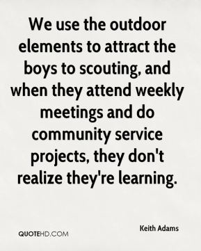 Keith Adams  - We use the outdoor elements to attract the boys to scouting, and when they attend weekly meetings and do community service projects, they don't realize they're learning.