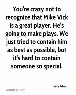 Keith Adams  - You're crazy not to recognize that Mike Vick is a great player. He's going to make plays. We just tried to contain him as best as possible, but it's hard to contain someone so special.