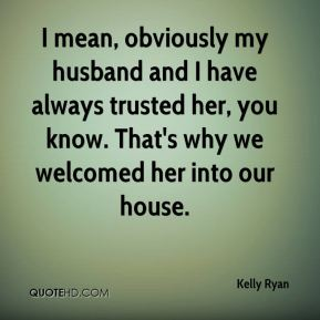 Kelly Ryan  - I mean, obviously my husband and I have always trusted her, you know. That's why we welcomed her into our house.
