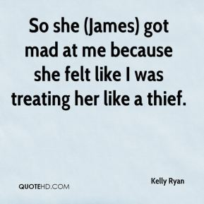 Kelly Ryan  - So she (James) got mad at me because she felt like I was treating her like a thief.
