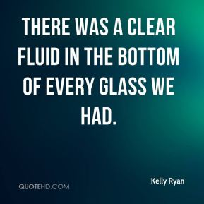 Kelly Ryan  - There was a clear fluid in the bottom of every glass we had.
