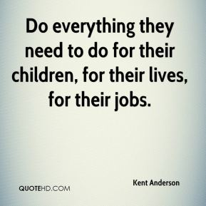 Do everything they need to do for their children, for their lives, for their jobs.