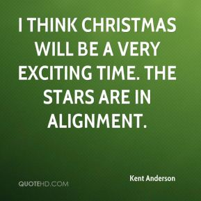 I think Christmas will be a very exciting time. The stars are in alignment.