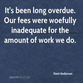 It's been long overdue. Our fees were woefully inadequate for the amount of work we do.