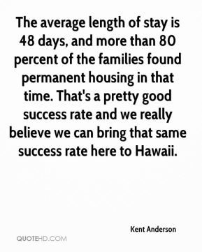 The average length of stay is 48 days, and more than 80 percent of the families found permanent housing in that time. That's a pretty good success rate and we really believe we can bring that same success rate here to Hawaii.
