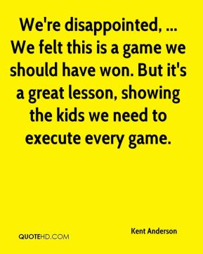 We're disappointed, ... We felt this is a game we should have won. But it's a great lesson, showing the kids we need to execute every game.