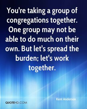 You're taking a group of congregations together. One group may not be able to do much on their own. But let's spread the burden; let's work together.