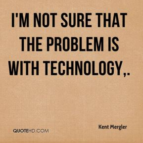 I'm not sure that the problem is with technology.