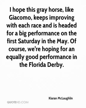 Kiaran McLaughlin  - I hope this gray horse, like Giacomo, keeps improving with each race and is headed for a big performance on the first Saturday in the May. Of course, we're hoping for an equally good performance in the Florida Derby.