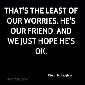 Kiaran McLaughlin  - That's the least of our worries. He's our friend, and we just hope he's OK.