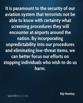 Kip Hawley  - It is paramount to the security of our aviation system that terrorists not be able to know with certainty what screening procedures they will encounter at airports around the nation. By incorporating unpredictability into our procedures and eliminating low-threat items, we can better focus our efforts on stopping individuals who wish to do us harm.