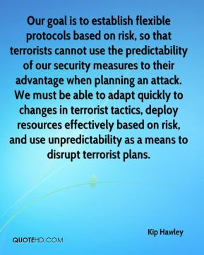 Kip Hawley  - Our goal is to establish flexible protocols based on risk, so that terrorists cannot use the predictability of our security measures to their advantage when planning an attack. We must be able to adapt quickly to changes in terrorist tactics, deploy resources effectively based on risk, and use unpredictability as a means to disrupt terrorist plans.