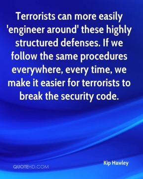 Kip Hawley  - Terrorists can more easily 'engineer around' these highly structured defenses. If we follow the same procedures everywhere, every time, we make it easier for terrorists to break the security code.
