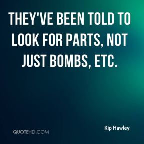 Kip Hawley  - They've been told to look for parts, not just bombs, etc.
