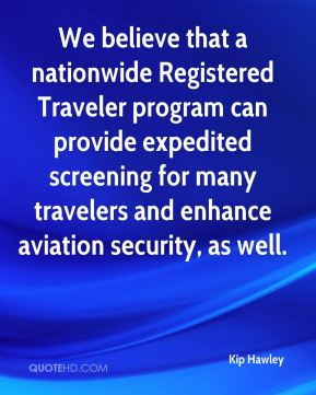We believe that a nationwide Registered Traveler program can provide expedited screening for many travelers and enhance aviation security, as well.