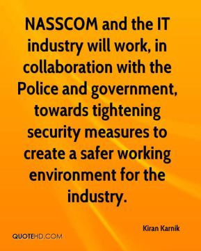 Kiran Karnik  - NASSCOM and the IT industry will work, in collaboration with the Police and government, towards tightening security measures to create a safer working environment for the industry.