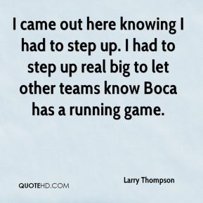 Larry Thompson  - I came out here knowing I had to step up. I had to step up real big to let other teams know Boca has a running game.