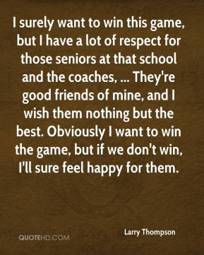 I surely want to win this game, but I have a lot of respect for those seniors at that school and the coaches, ... They're good friends of mine, and I wish them nothing but the best. Obviously I want to win the game, but if we don't win, I'll sure feel happy for them.