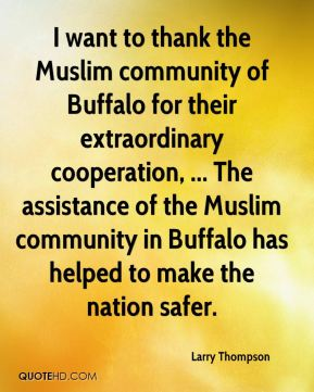 Larry Thompson  - I want to thank the Muslim community of Buffalo for their extraordinary cooperation, ... The assistance of the Muslim community in Buffalo has helped to make the nation safer.