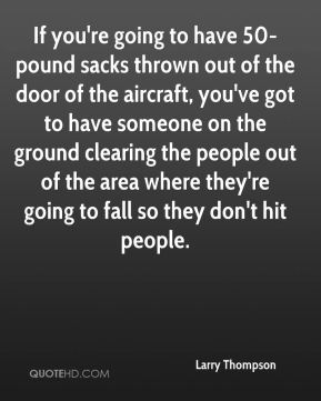 Larry Thompson  - If you're going to have 50-pound sacks thrown out of the door of the aircraft, you've got to have someone on the ground clearing the people out of the area where they're going to fall so they don't hit people.