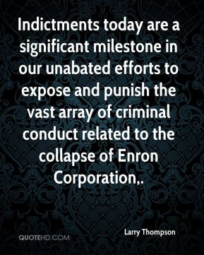 Larry Thompson  - Indictments today are a significant milestone in our unabated efforts to expose and punish the vast array of criminal conduct related to the collapse of Enron Corporation.
